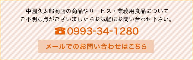 中園久太郎商店の商品やサービス・業務用食品についてご不明な点がございましたらお気軽にお問い合わせ下さい。 TEL:0993-34-1280 電話受付時間:9:00~17:00 メールでのお問い合わせはこちら